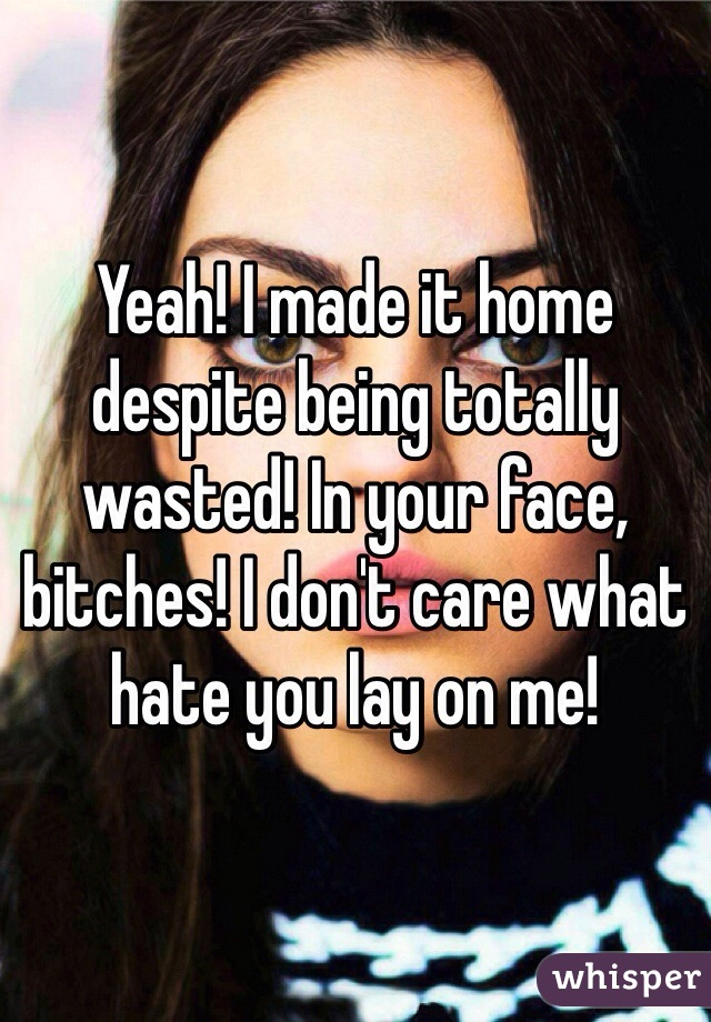 Yeah! I made it home despite being totally wasted! In your face, bitches! I don't care what hate you lay on me!