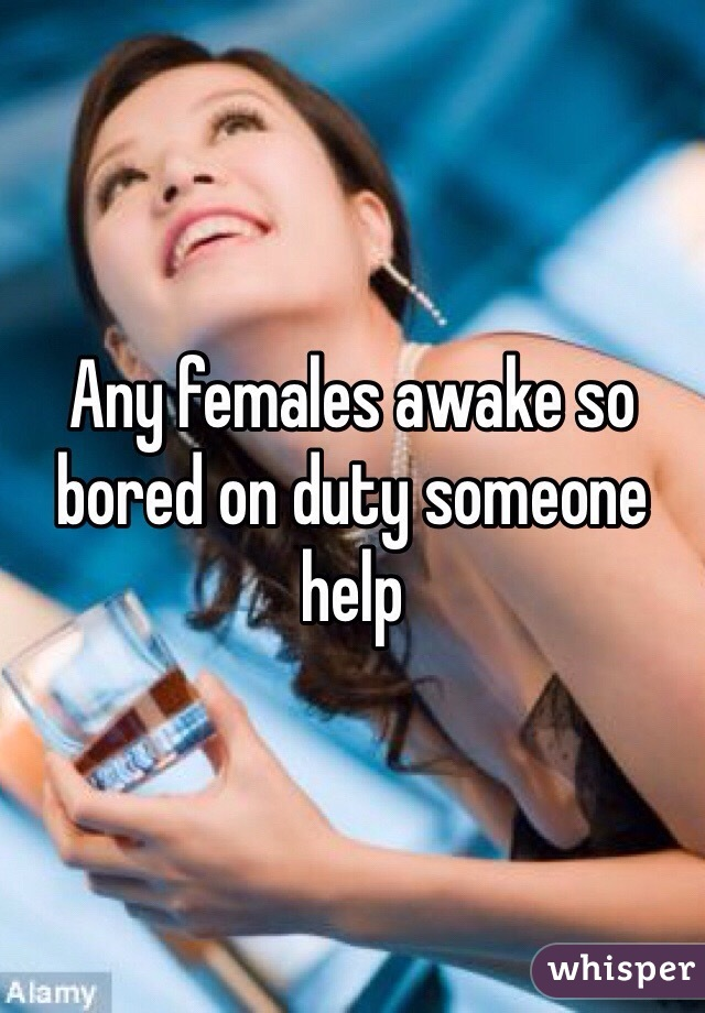 Any females awake so bored on duty someone help