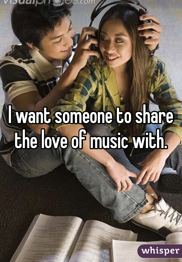 I want someone to share the love of music with.