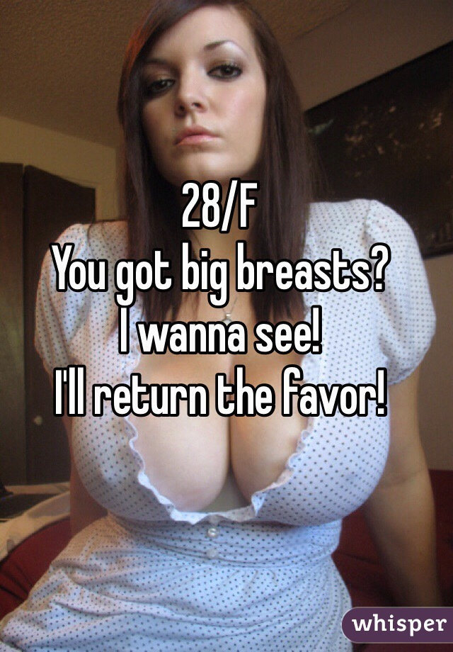 28/F You got big breasts? I wanna see! I'll return the favor!