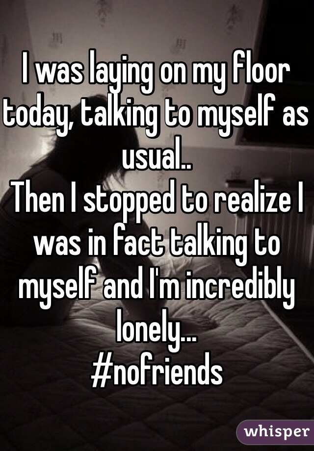 I was laying on my floor today, talking to myself as usual.. Then I stopped to realize I was in fact talking to myself and I'm incredibly lonely... #nofriends