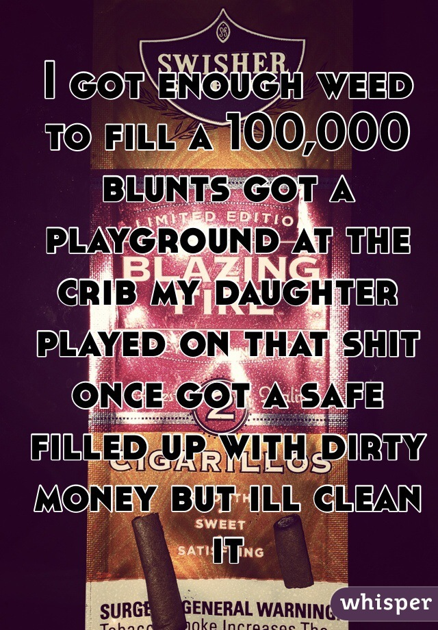 I got enough weed to fill a 100,000 blunts got a playground at the crib my daughter played on that shit once got a safe filled up with dirty money but ill clean it