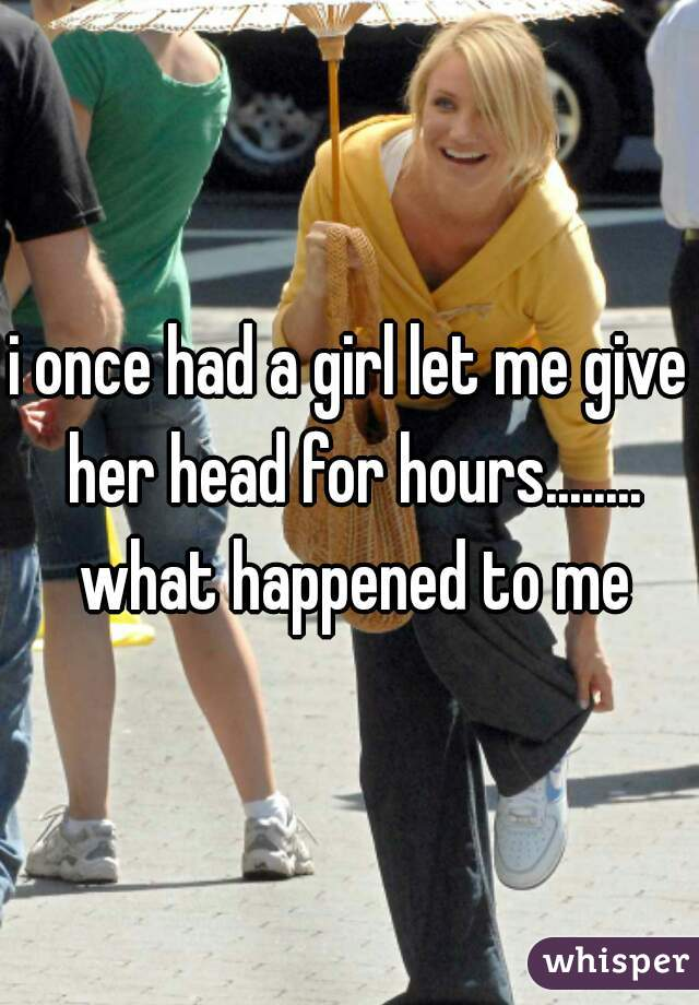 i once had a girl let me give her head for hours........ what happened to me