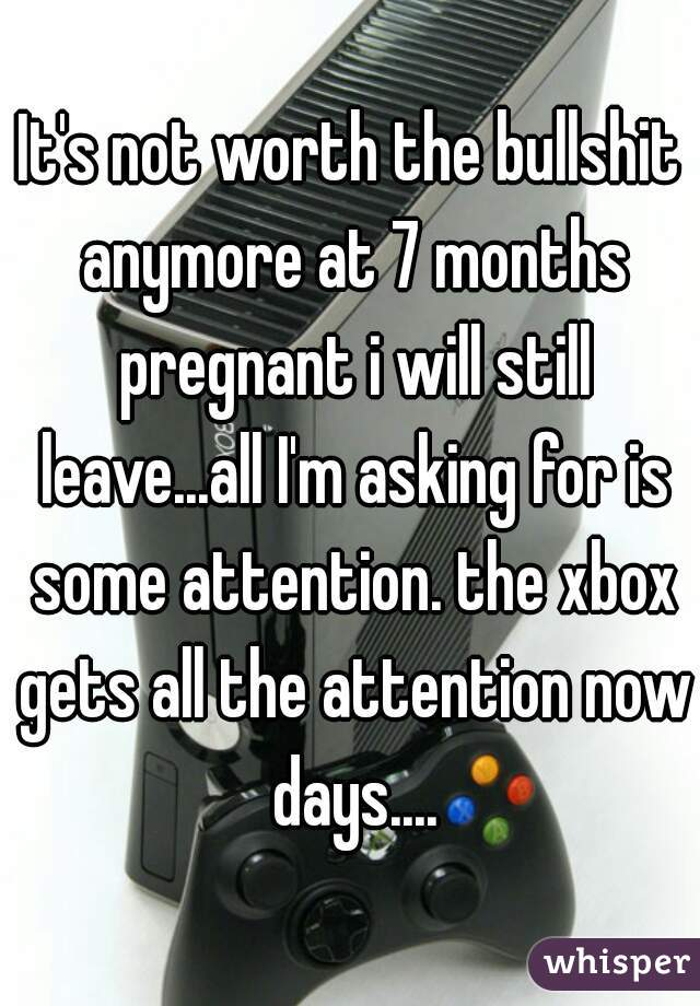 It's not worth the bullshit anymore at 7 months pregnant i will still leave...all I'm asking for is some attention. the xbox gets all the attention now days....