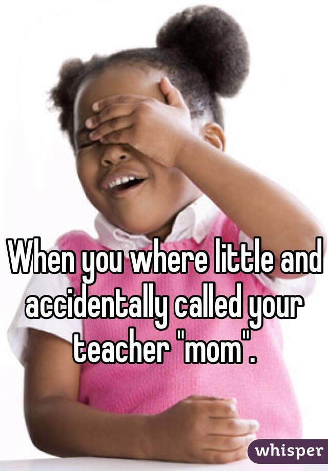 "When you where little and accidentally called your teacher ""mom""."