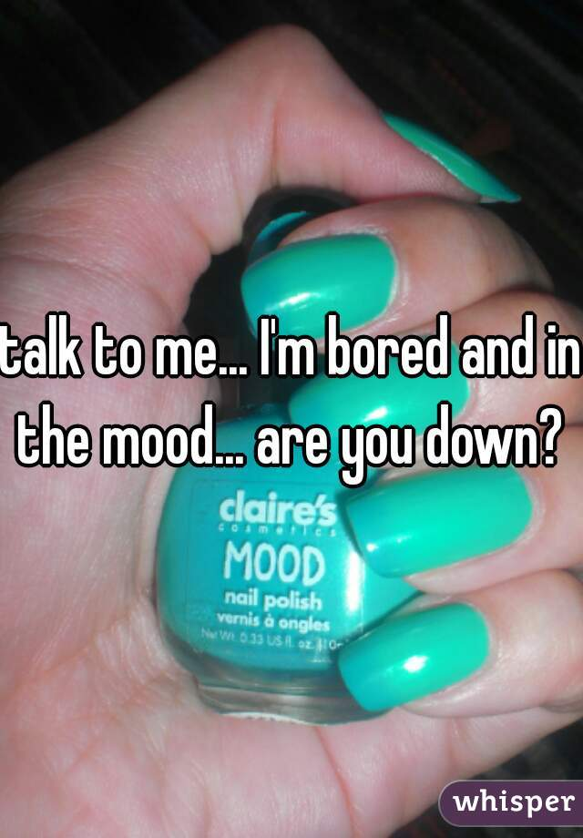 talk to me... I'm bored and in the mood... are you down?