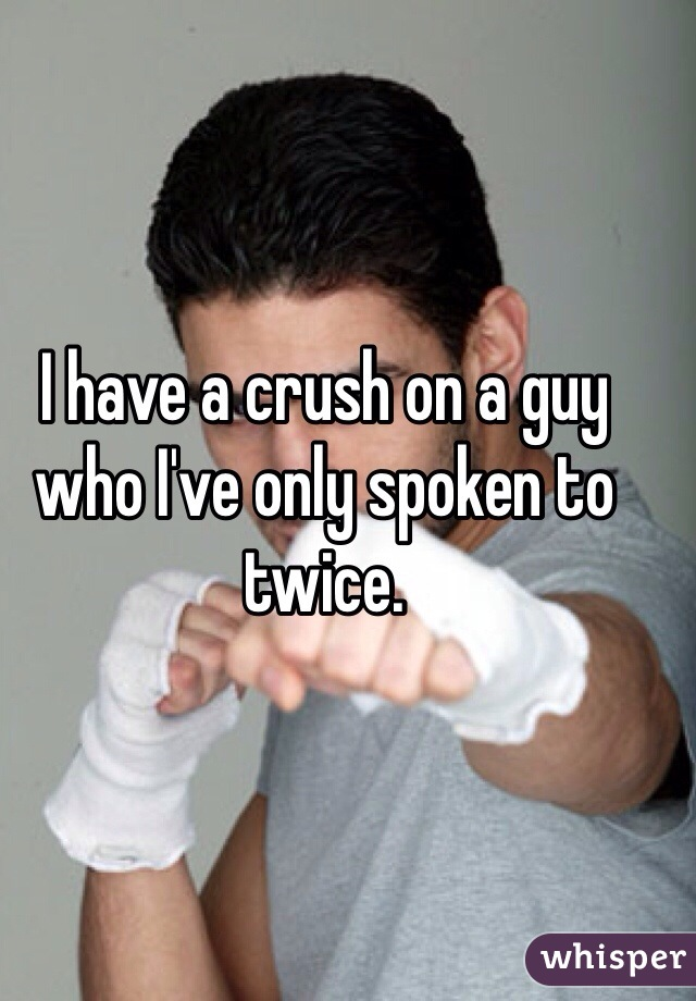 I have a crush on a guy who I've only spoken to twice.