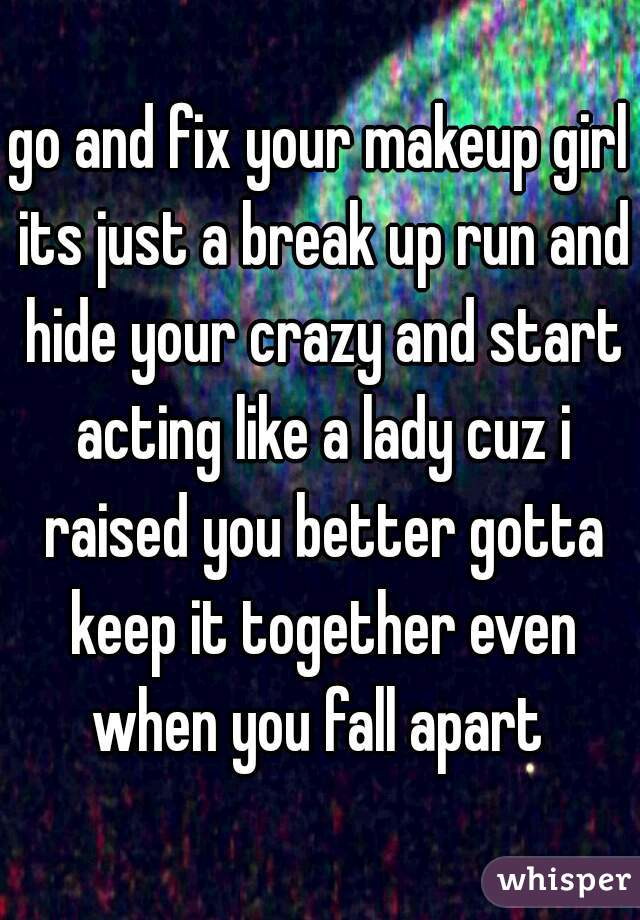 go and fix your makeup girl its just a break up run and hide your crazy and start acting like a lady cuz i raised you better gotta keep it together even when you fall apart