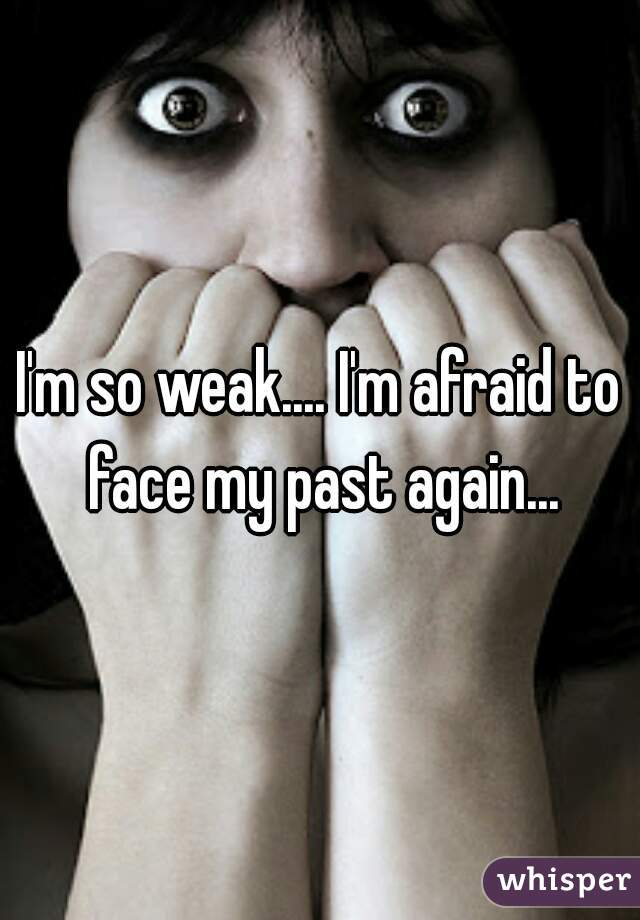 I'm so weak.... I'm afraid to face my past again...