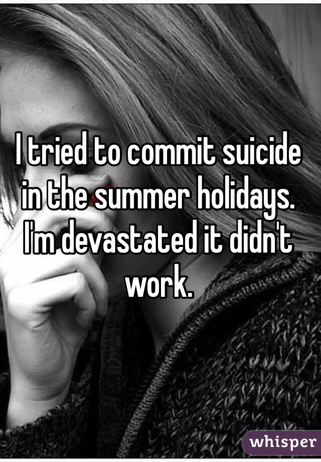 I tried to commit suicide in the summer holidays. I'm devastated it didn't work.
