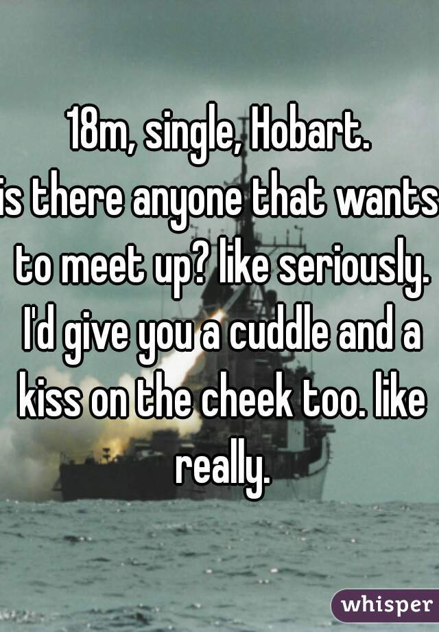 18m, single, Hobart.  is there anyone that wants to meet up? like seriously. I'd give you a cuddle and a kiss on the cheek too. like really.