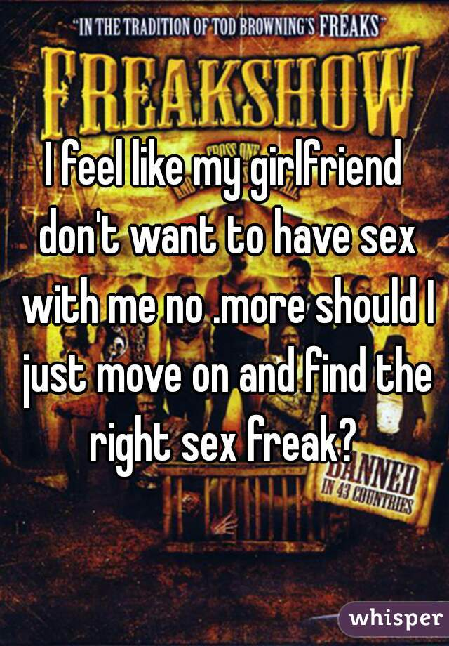 I feel like my girlfriend don't want to have sex with me no .more should I just move on and find the right sex freak?