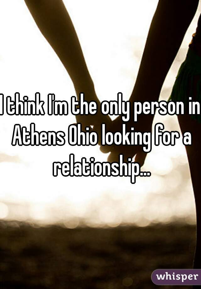 I think I'm the only person in Athens Ohio looking for a relationship...