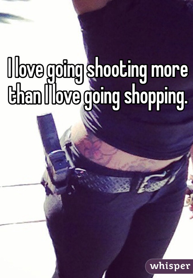 I love going shooting more than I love going shopping.