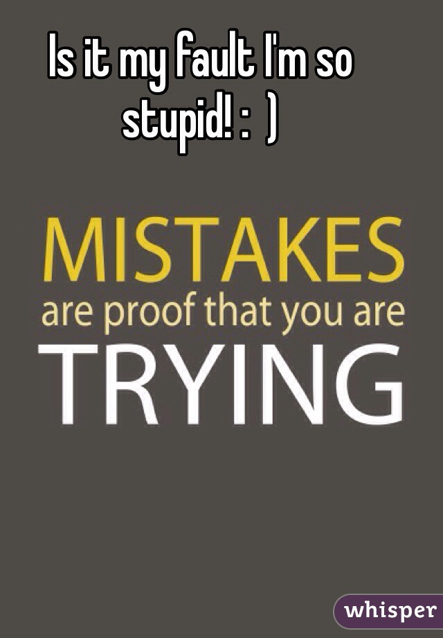 Is it my fault I'm so stupid! :  )