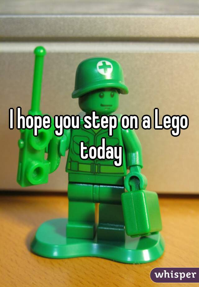 I hope you step on a Lego today