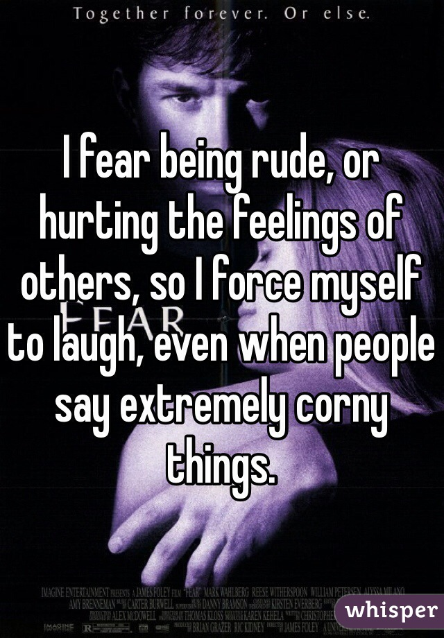 I fear being rude, or hurting the feelings of others, so I force myself to laugh, even when people say extremely corny things.