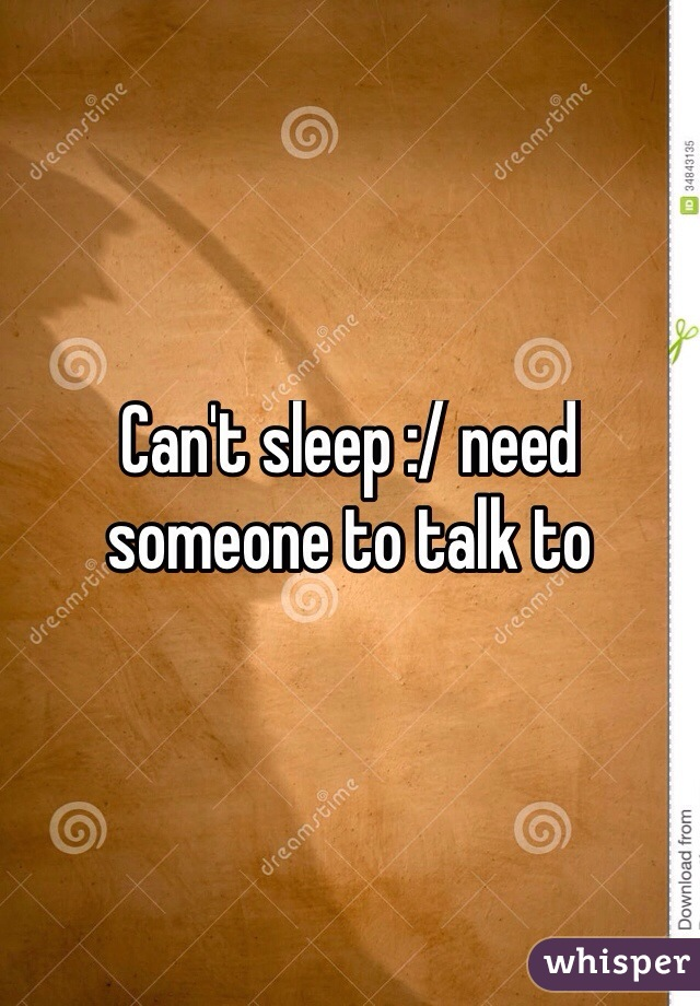 Can't sleep :/ need someone to talk to