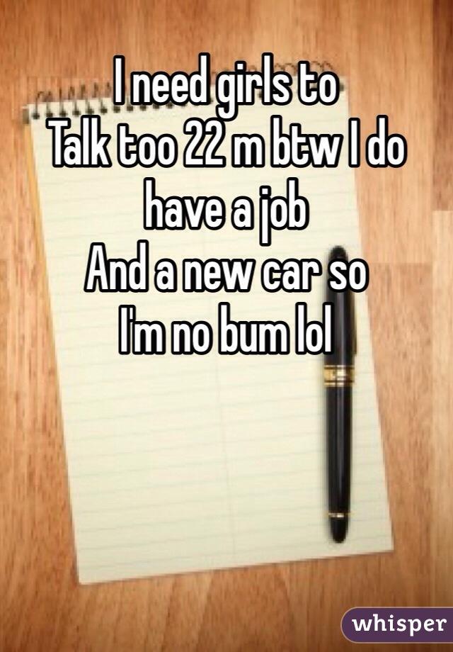 I need girls to Talk too 22 m btw I do have a job And a new car so I'm no bum lol