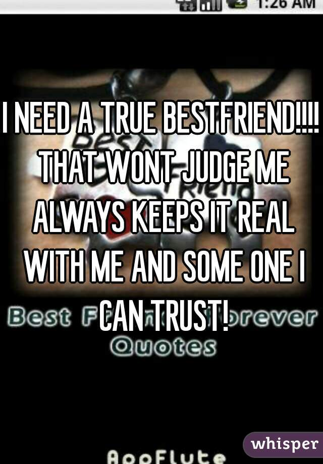I NEED A TRUE BESTFRIEND!!!! THAT WONT JUDGE ME ALWAYS KEEPS IT REAL WITH ME AND SOME ONE I CAN TRUST!