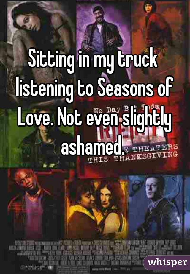Sitting in my truck listening to Seasons of Love. Not even slightly ashamed.