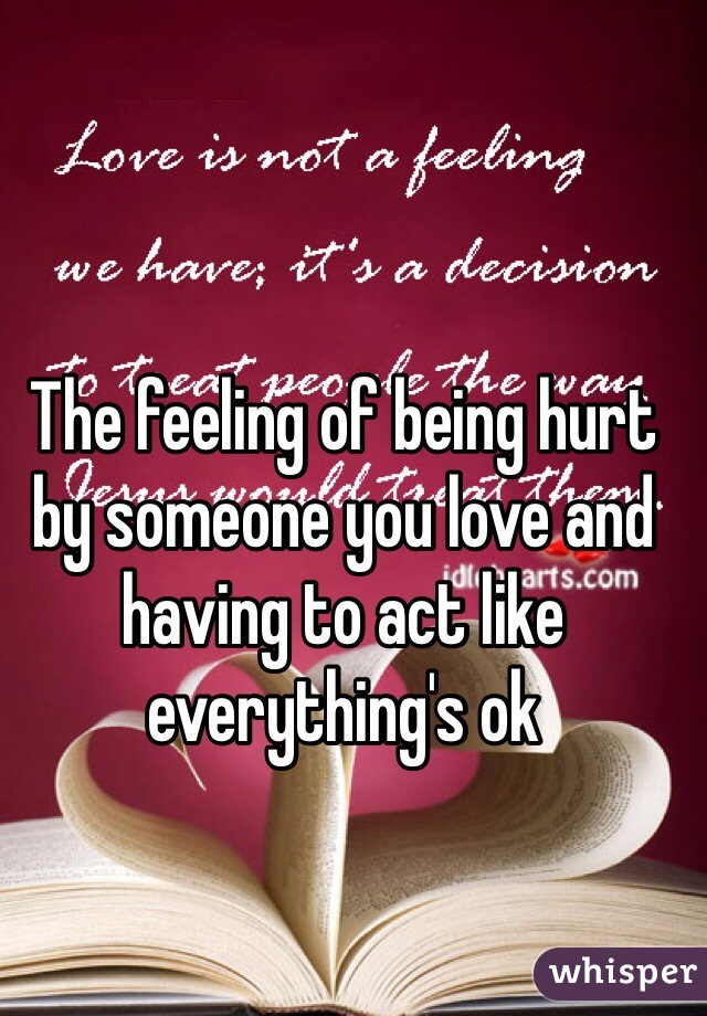 The feeling of being hurt by someone you love and having to act like everything's ok