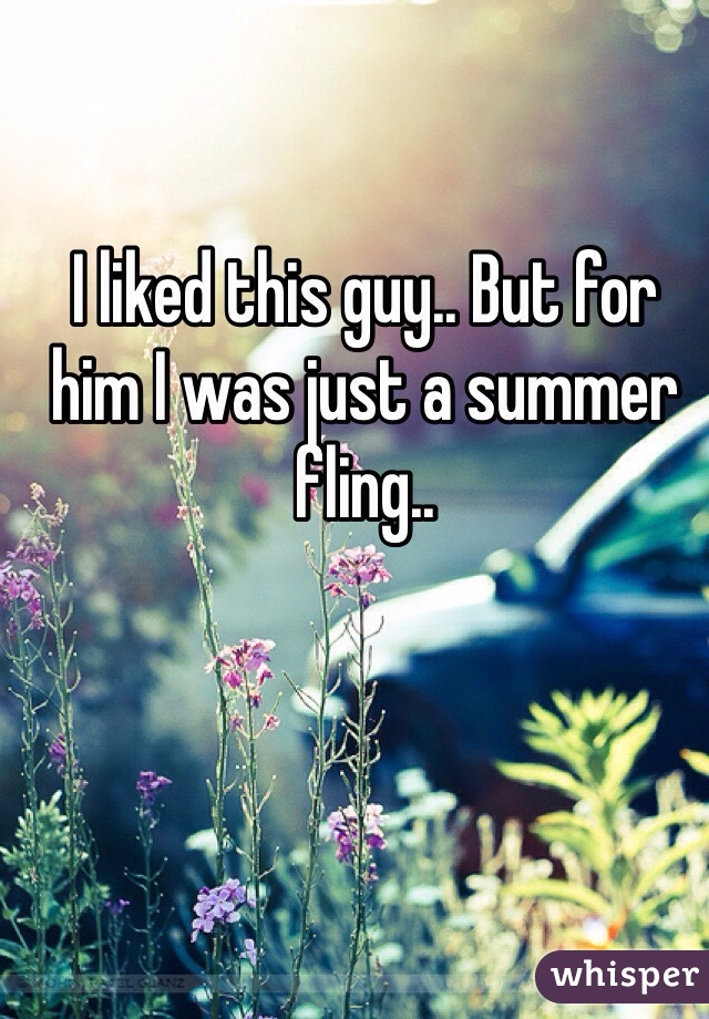 I liked this guy.. But for him I was just a summer fling..