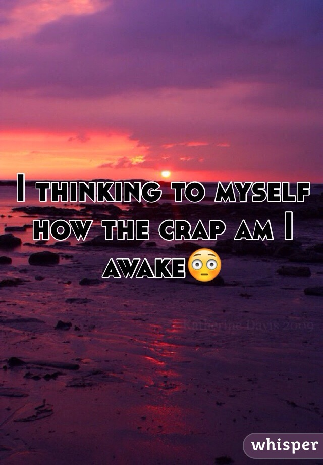 I thinking to myself how the crap am I awake😳