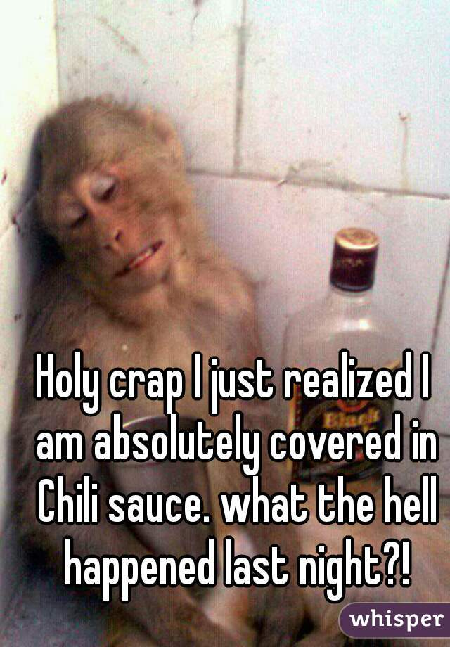 Holy crap I just realized I am absolutely covered in Chili sauce. what the hell happened last night?!