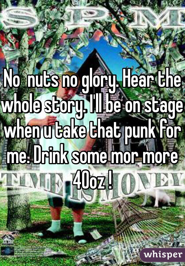 No  nuts no glory. Hear the whole story. I'll be on stage when u take that punk for me. Drink some mor more 40oz !