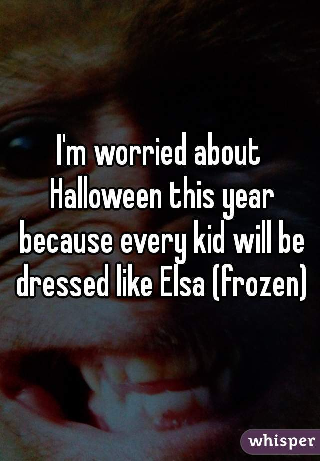 I'm worried about Halloween this year because every kid will be dressed like Elsa (frozen)