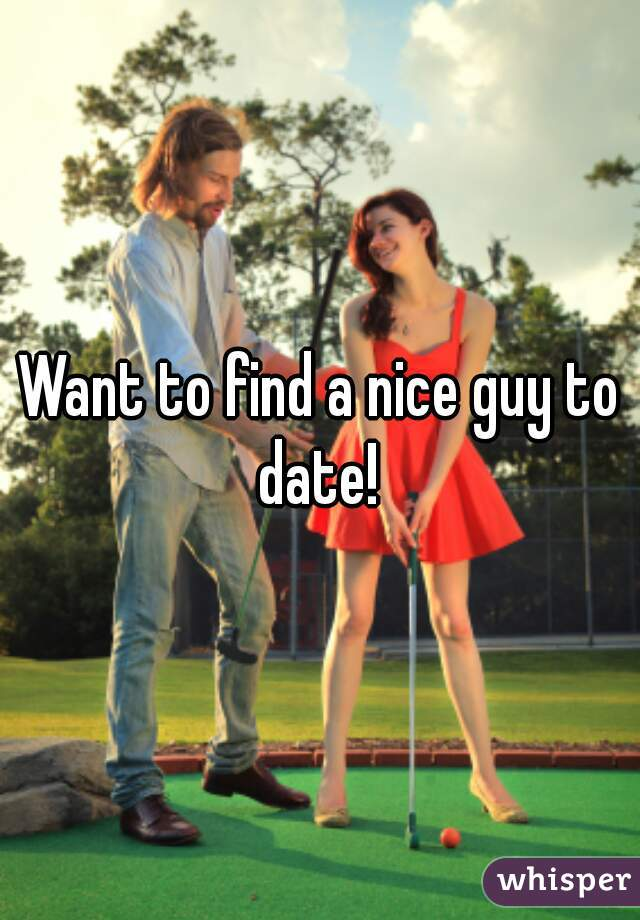 Want to find a nice guy to date!