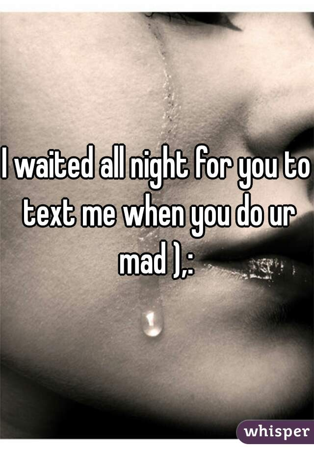 I waited all night for you to text me when you do ur mad ),: