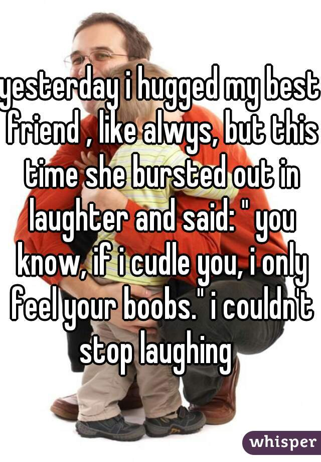 """yesterday i hugged my best friend , like alwys, but this time she bursted out in laughter and said: """" you know, if i cudle you, i only feel your boobs."""" i couldn't stop laughing"""