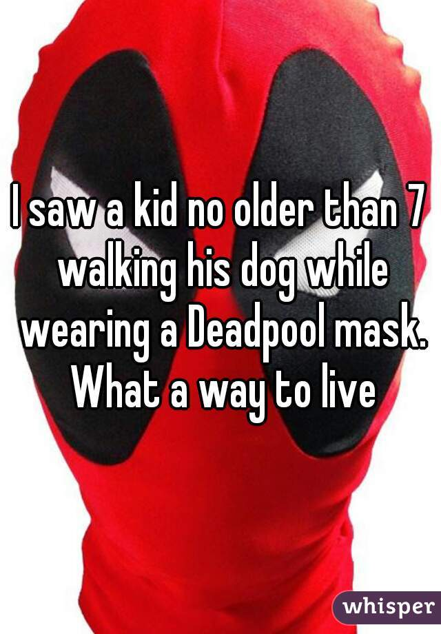I saw a kid no older than 7 walking his dog while wearing a Deadpool mask. What a way to live