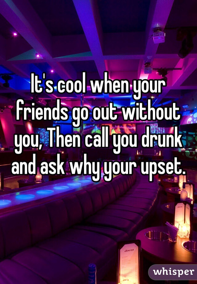It's cool when your friends go out without you, Then call you drunk and ask why your upset.