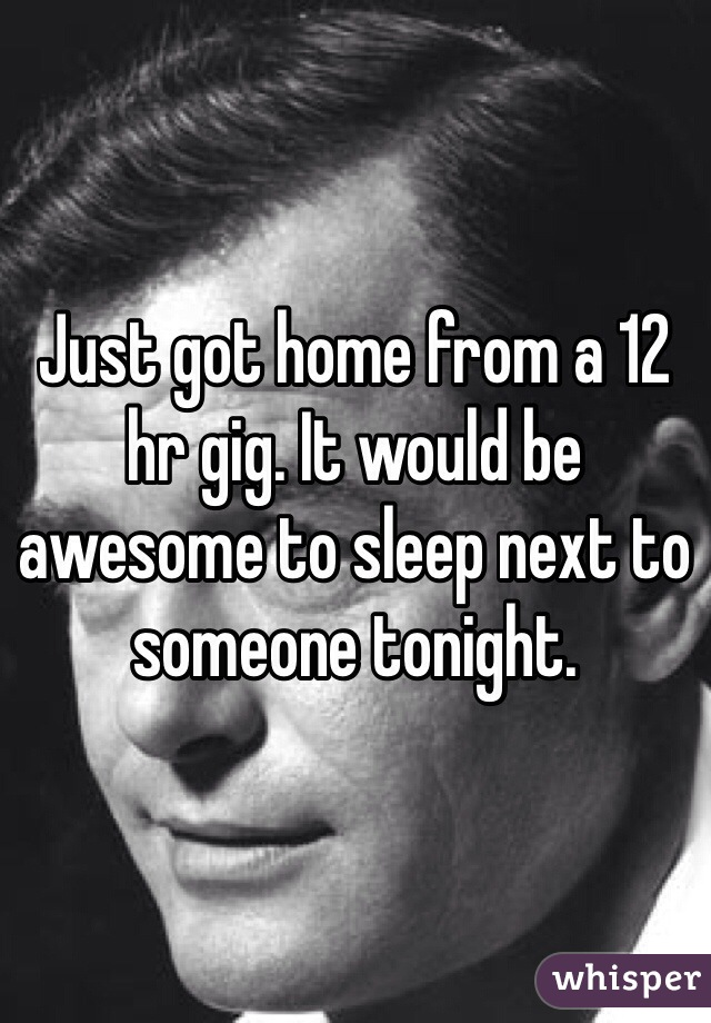 Just got home from a 12 hr gig. It would be awesome to sleep next to someone tonight.