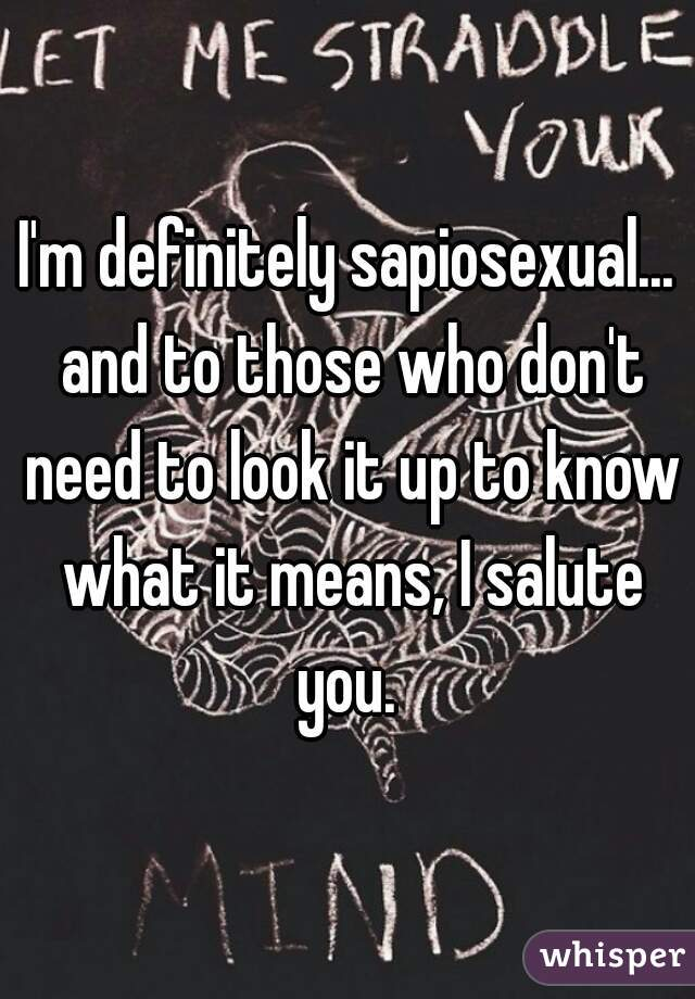 I'm definitely sapiosexual... and to those who don't need to look it up to know what it means, I salute you.