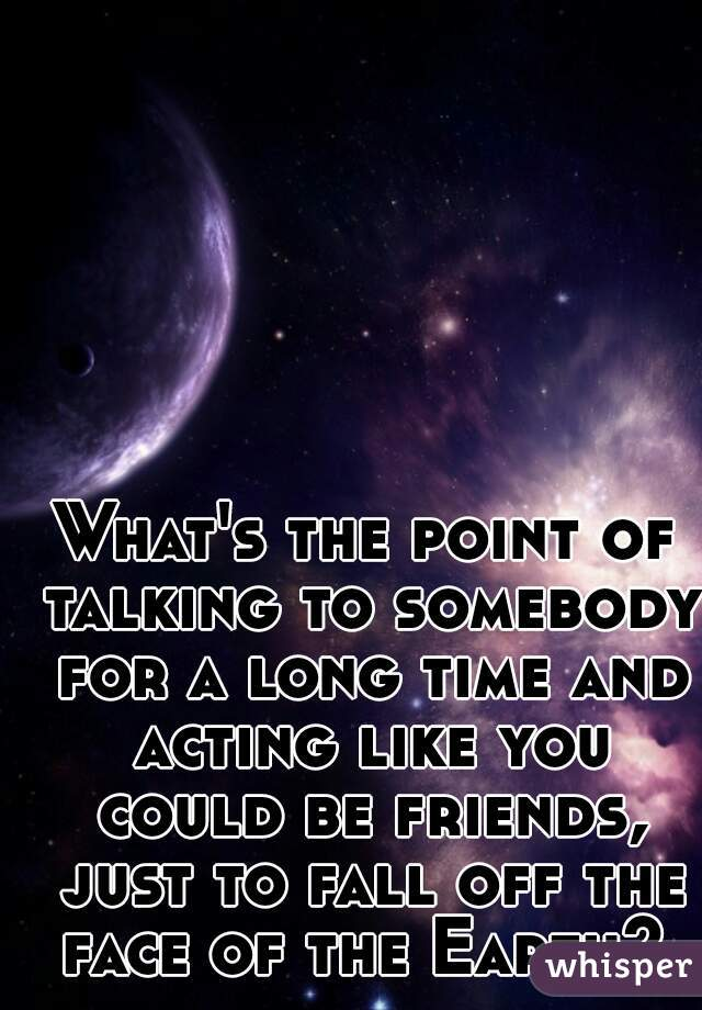 What's the point of talking to somebody for a long time and acting like you could be friends, just to fall off the face of the Earth?