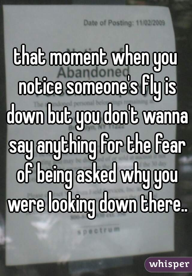 that moment when you notice someone's fly is down but you don't wanna say anything for the fear of being asked why you were looking down there..