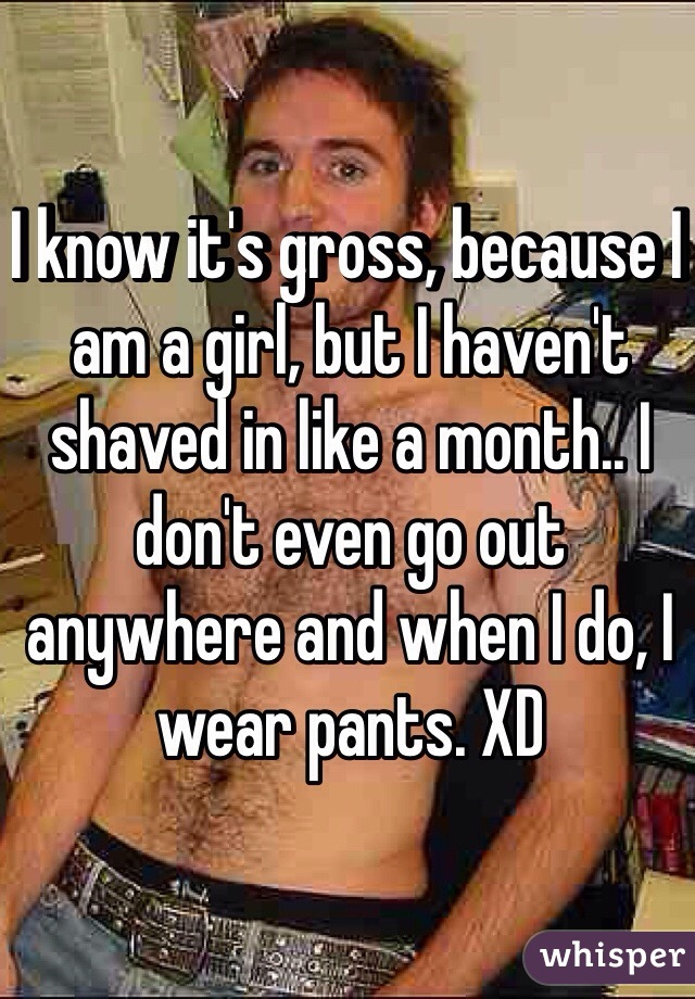 I know it's gross, because I am a girl, but I haven't shaved in like a month.. I don't even go out anywhere and when I do, I wear pants. XD