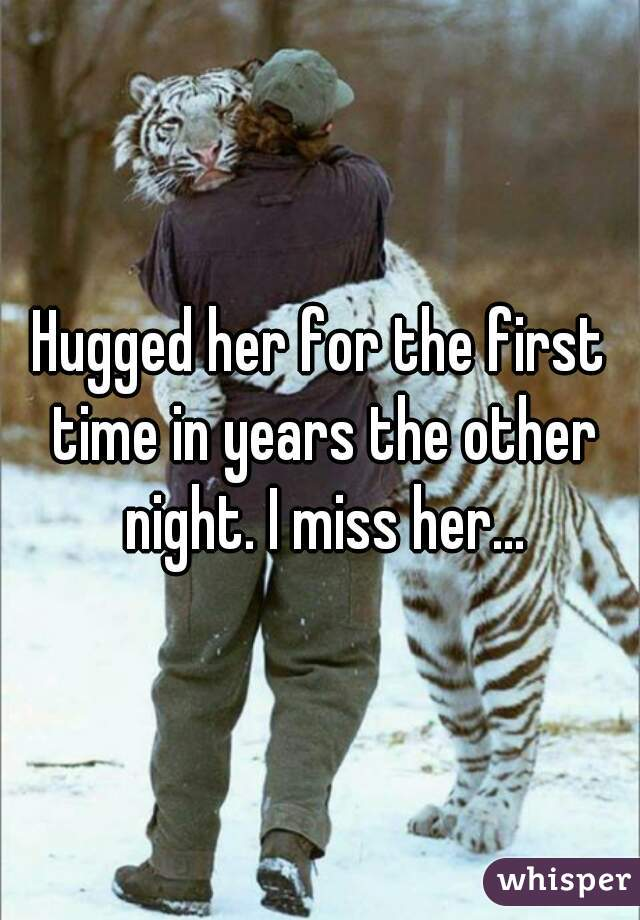 Hugged her for the first time in years the other night. I miss her...