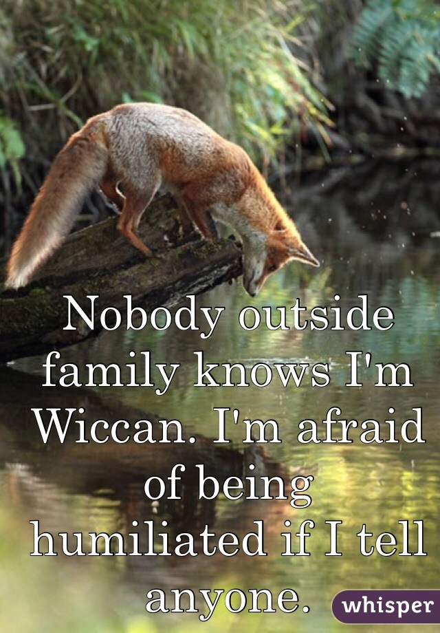 Nobody outside family knows I'm Wiccan. I'm afraid of being  humiliated if I tell anyone.