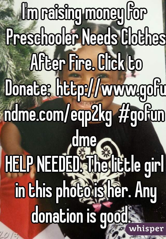 I'm raising money for Preschooler Needs Clothes After Fire. Click to Donate:http://www.gofundme.com/eqp2kg#gofundme HELP NEEDED. The little girl in this photo is her. Any donation is good.
