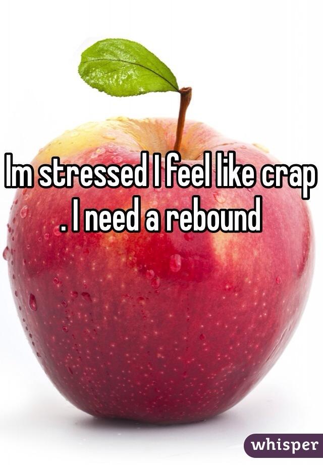 Im stressed I feel like crap  . I need a rebound