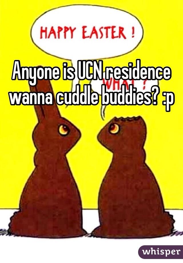 Anyone is UCN residence wanna cuddle buddies? :p