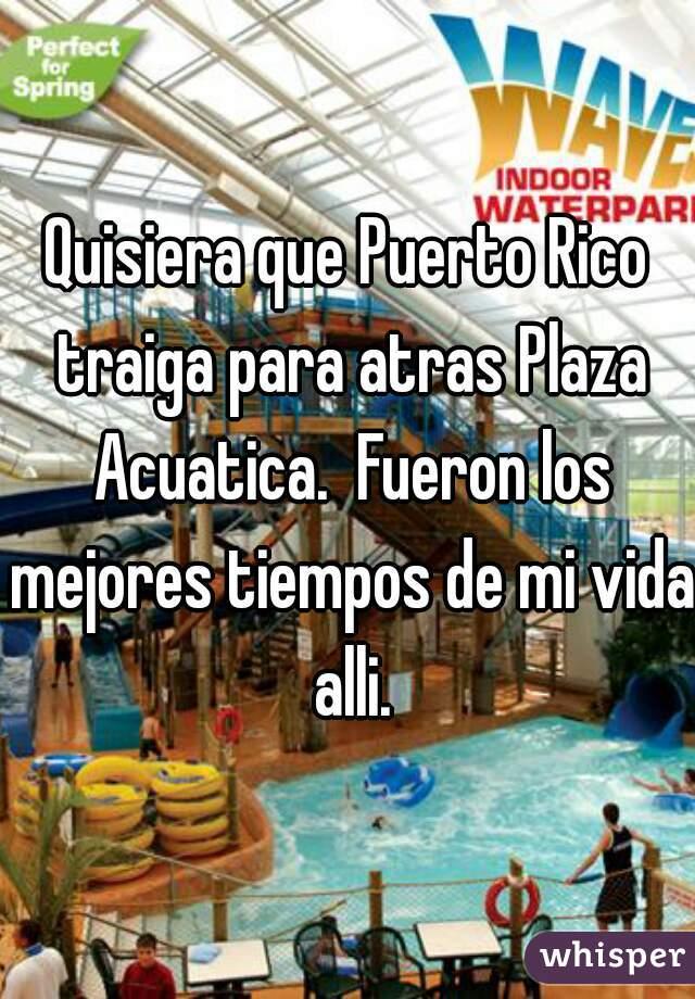 Quisiera que Puerto Rico traiga para atras Plaza Acuatica.  Fueron los mejores tiempos de mi vida alli.