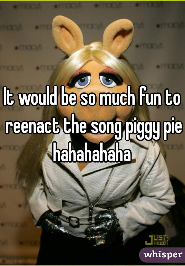 It would be so much fun to reenact the song piggy pie hahahahaha