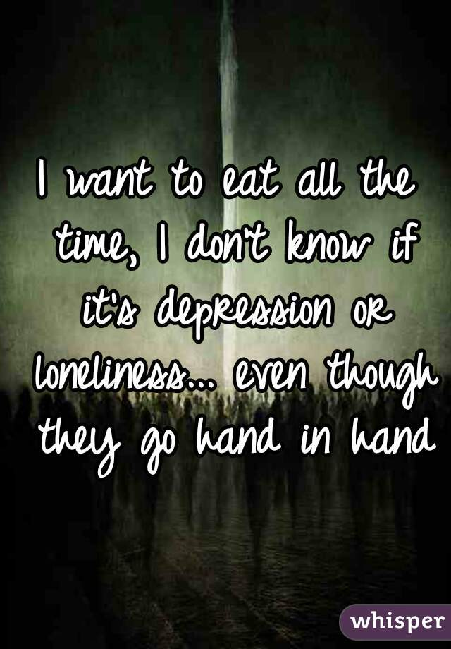 I want to eat all the time, I don't know if it's depression or loneliness... even though they go hand in hand