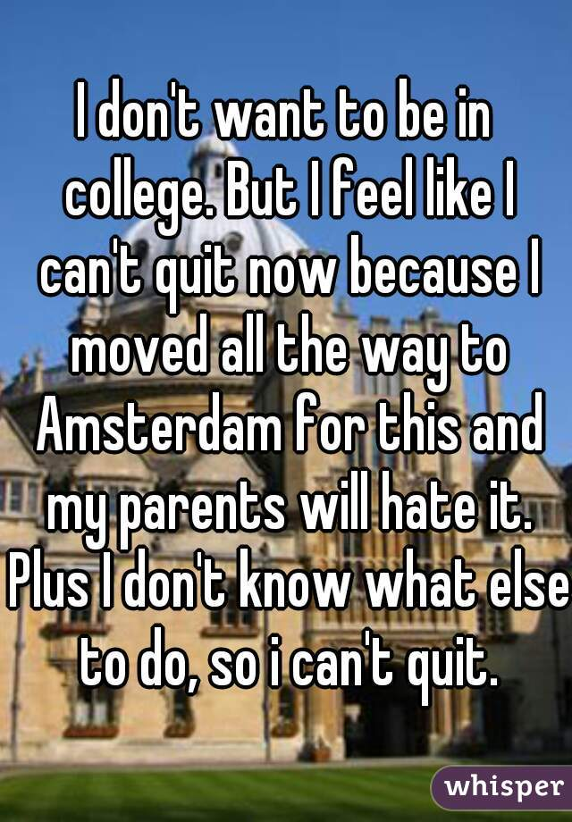 I don't want to be in college. But I feel like I can't quit now because I moved all the way to Amsterdam for this and my parents will hate it. Plus I don't know what else to do, so i can't quit.
